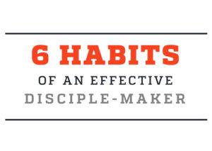 6 Habits of an Effective Disciple Maker