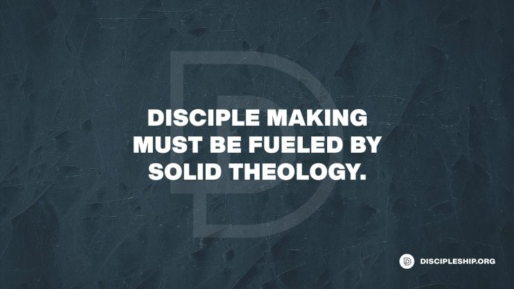 Disciple Making must be Fueled by Solid Theology